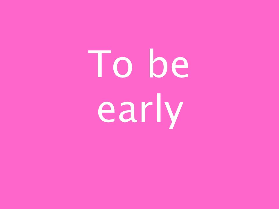To be early