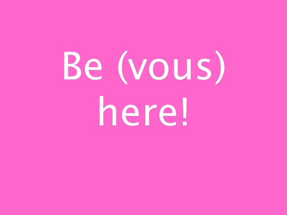 Be (vous) here!