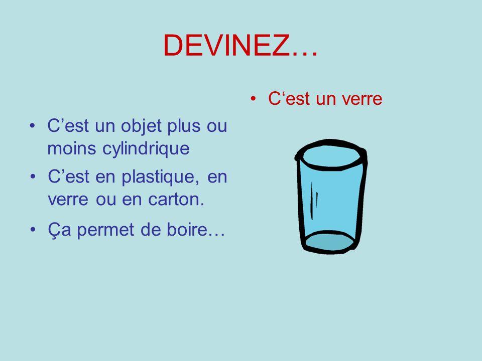 DEVINEZ… Cest un objet plus ou moins cylindrique Cest un verre Cest en plastique, en verre ou en carton. Ça permet de boire…
