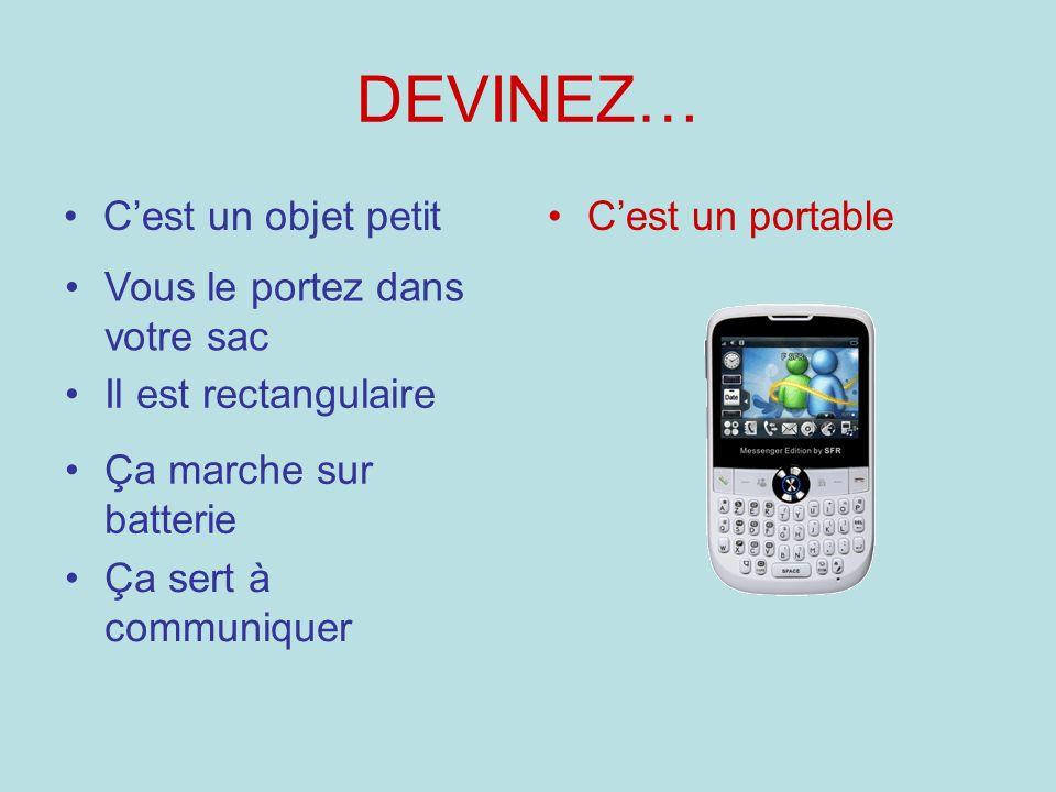 DEVINEZ… Cest un objet petitCest un portable Il est rectangulaire Ça marche sur batterie Vous le portez dans votre sac Ça sert à communiquer