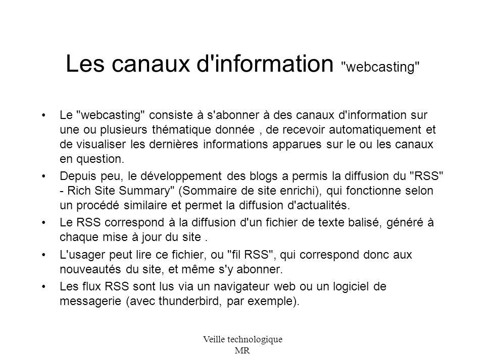 Veille technologique MR Les canaux d information webcasting Le webcasting consiste à s abonner à des canaux d information sur une ou plusieurs thématique donnée, de recevoir automatiquement et de visualiser les dernières informations apparues sur le ou les canaux en question.