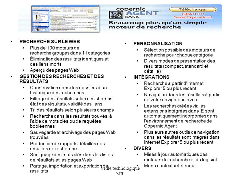 Veille technologique MR PERSONNALISATION Sélection possible des moteurs de recherche pour chaque catégorie Divers modes de présentation des résultats (compact, standard et détaillé) INTÉGRATIONS Recherche à partir d Internet Explorer 5 ou plus récent Navigation dans les résultats à partir de votre navigateur favori Les recherches créées via les extensions intégrées dans IE sont automatiquement incorporées dans l environnement de recherche de Copernic Agent Plusieurs autres outils de navigation dans les résultats sont intégrés dans Internet Explorer 5 ou plus récent DIVERS Mises à jour automatiques des moteurs de recherche et du logiciel Menu contextuel étendu RECHERCHE SUR LE WEB Plus de 100 moteurs de recherche groupés dans 11 catégories Élimination des résultats identiques et des liens morts Aperçu des pages Web GESTION DES RECHERCHES ET DES RÉSULTATS Conservation dans des dossiers d un historique des recherches Filtrage des résultats selon ces champs : état des résultats, validité des liens Tri des résultats selon plusieurs champs Recherche dans les résultats trouvés, à l aide de mots clés ou de requêtes booléennes Sauvegarde et archivage des pages Web trouvées Production de rapports détaillés des résultats de recherche Surlignage des mots clés dans les listes de résultats et les pages Web Partage, importation et exportation de résultats