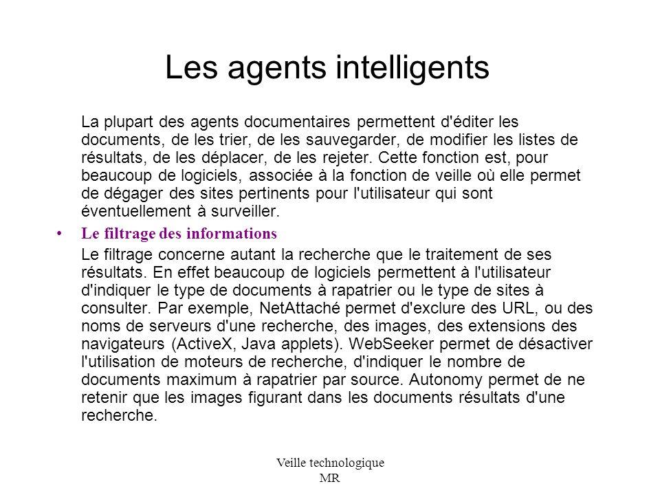 Veille technologique MR Les agents intelligents La plupart des agents documentaires permettent d éditer les documents, de les trier, de les sauvegarder, de modifier les listes de résultats, de les déplacer, de les rejeter.