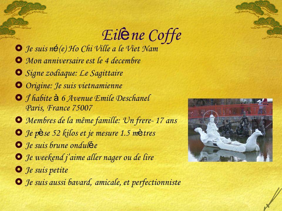 Eil è ne Coffe Je suis n é (e) Ho Chi Ville a le Viet Nam Mon anniversaire est le 4 decembre Signe zodiaque: Le Sagittaire Origine: Je suis vietnamien