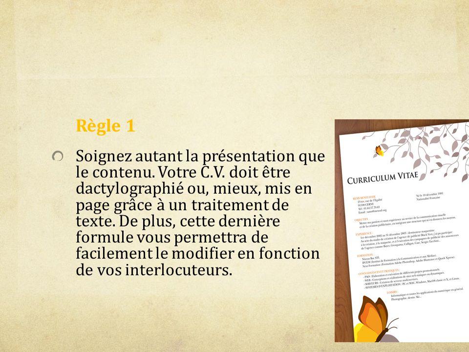 Règle 1 Soignez autant la présentation que le contenu. Votre C.V. doit être dactylographié ou, mieux, mis en page grâce à un traitement de texte. De p