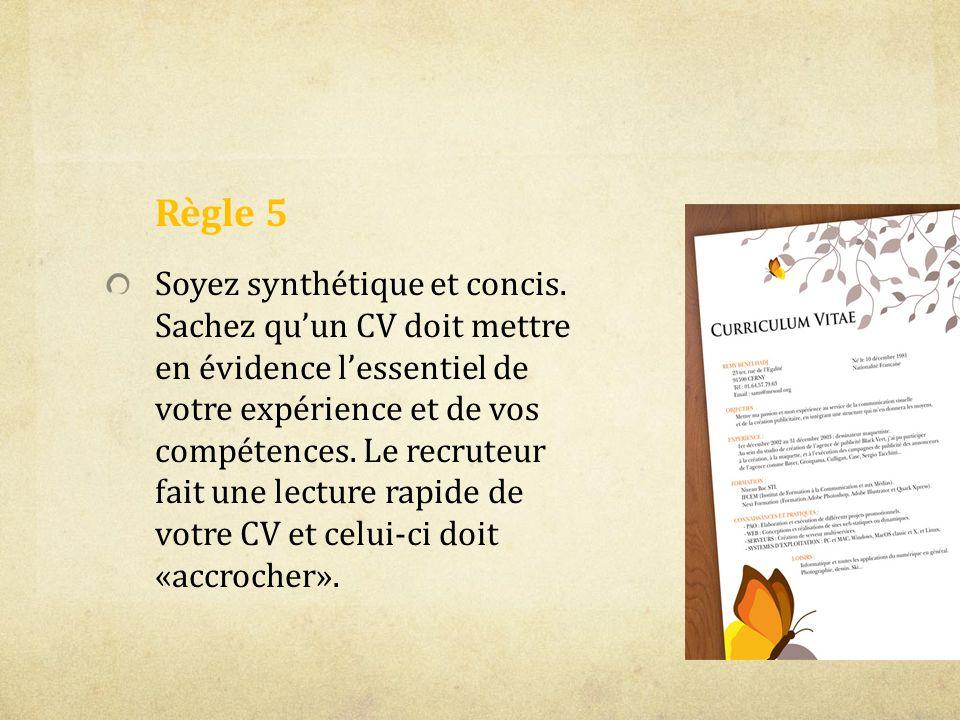Règle 5 Soyez synthétique et concis. Sachez quun CV doit mettre en évidence lessentiel de votre expérience et de vos compétences. Le recruteur fait un