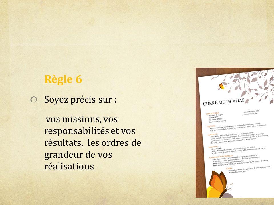 Règle 6 Soyez précis sur : vos missions, vos responsabilités et vos résultats, les ordres de grandeur de vos réalisations