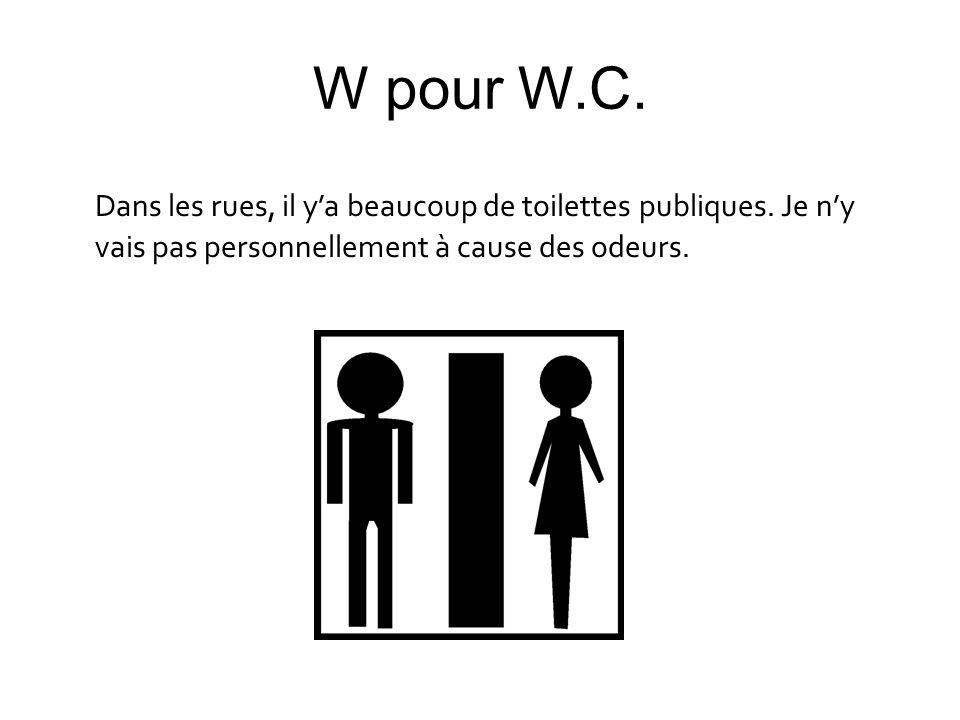 W pour W.C. Dans les rues, il ya beaucoup de toilettes publiques. Je ny vais pas personnellement à cause des odeurs.