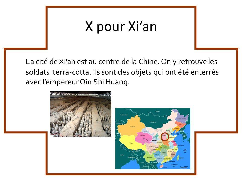 X pour Xian La cité de Xian est au centre de la Chine. On y retrouve les soldats terra-cotta. Ils sont des objets qui ont été enterrés avec lempereur