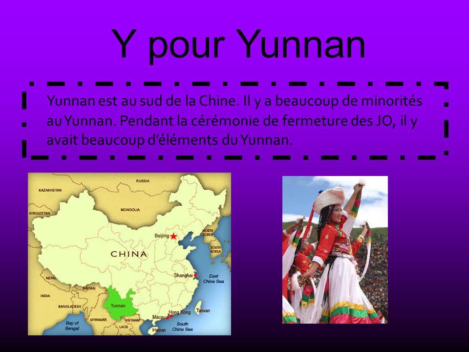 Y pour Yunnan Yunnan est au sud de la Chine. Il y a beaucoup de minorités au Yunnan. Pendant la cérémonie de fermeture des JO, il y avait beaucoup dél