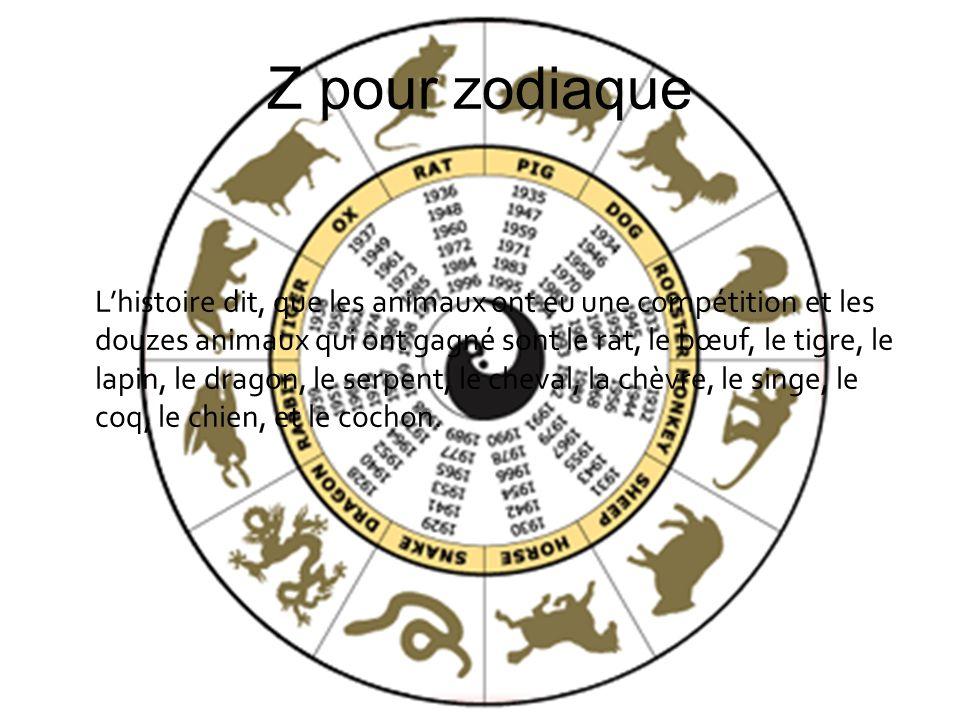 Z pour zodiaque Lhistoire dit, que les animaux ont eu une compétition et les douzes animaux qui ont gagné sont le rat, le bœuf, le tigre, le lapin, le