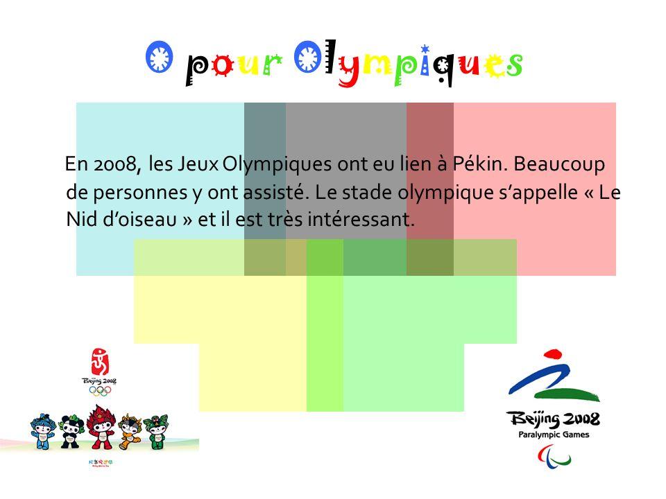 O pour Olympiques En 2008, les Jeux Olympiques ont eu lien à Pékin. Beaucoup de personnes y ont assisté. Le stade olympique sappelle « Le Nid doiseau
