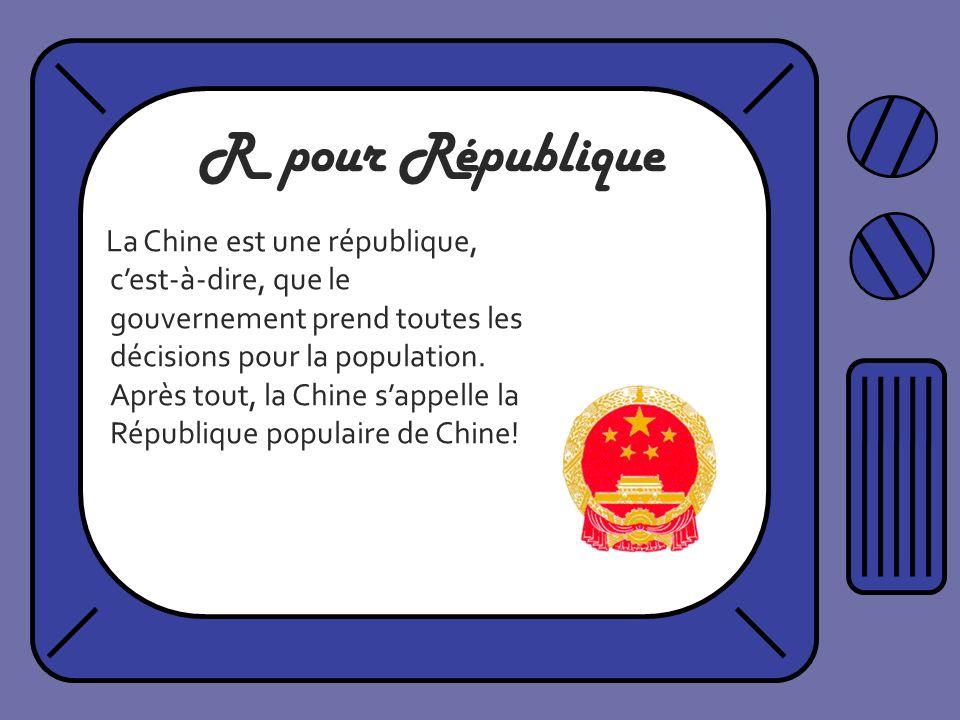 R pour République La Chine est une république, cest-à-dire, que le gouvernement prend toutes les décisions pour la population. Après tout, la Chine sa