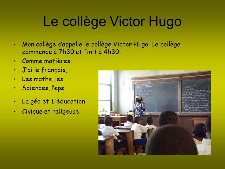 Le collège Victor Hugo Mon collège sappelle le collège Victor Hugo. Le collège commence à 7h30 et finit à 4h30. Comme matières Jai le français, Les ma