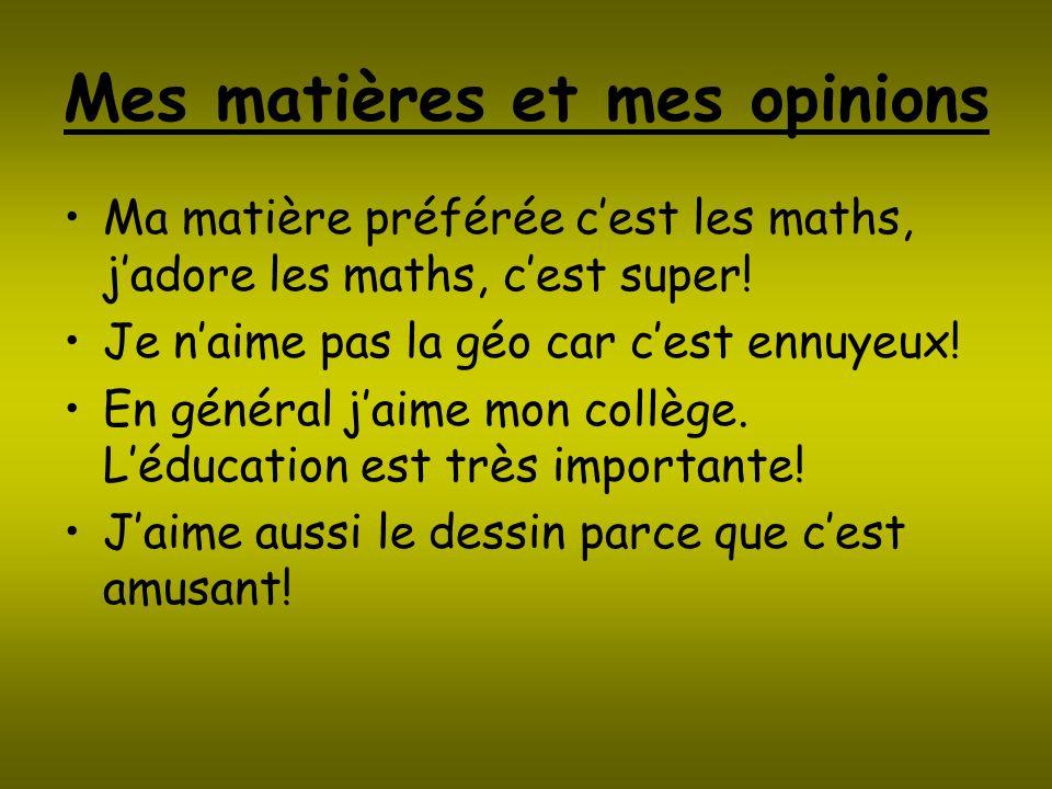 Mes matières et mes opinions Ma matière préférée cest les maths, jadore les maths, cest super! Je naime pas la géo car cest ennuyeux! En général jaime