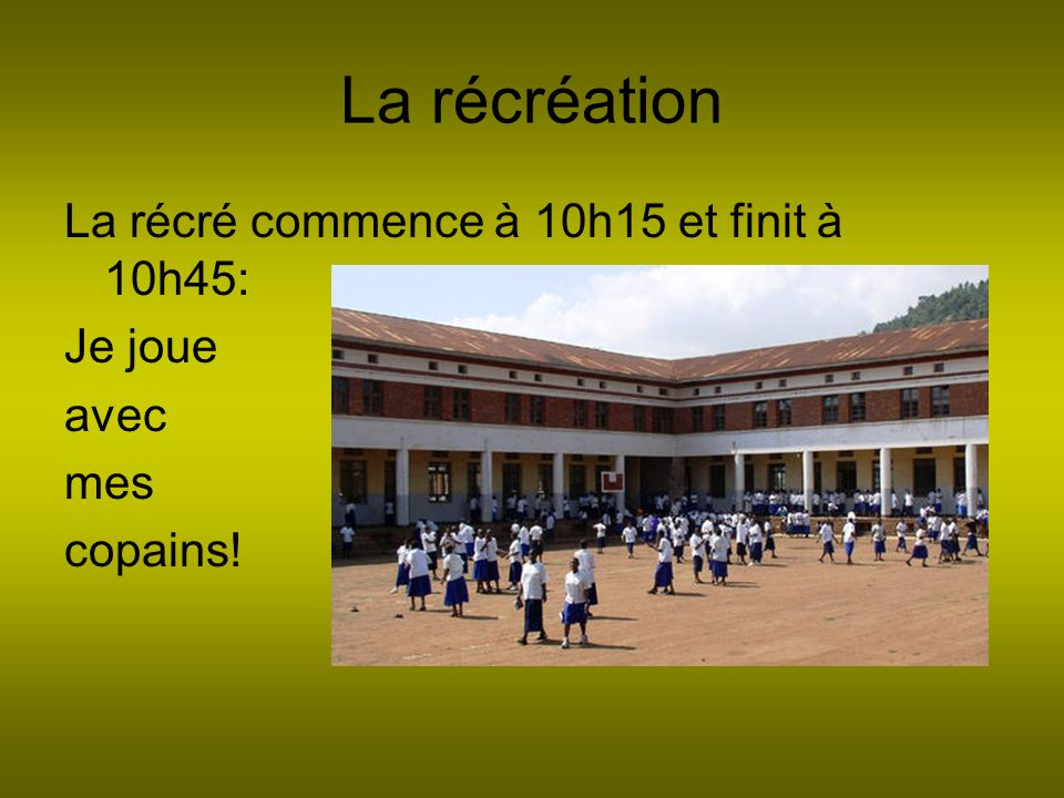 La récréation La récré commence à 10h15 et finit à 10h45: Je joue avec mes copains!