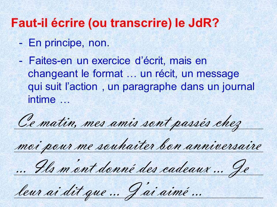- En principe, non. Faut-il écrire (ou transcrire) le JdR? - Faites-en un exercice décrit, mais en changeant le format … un récit, un message qui suit