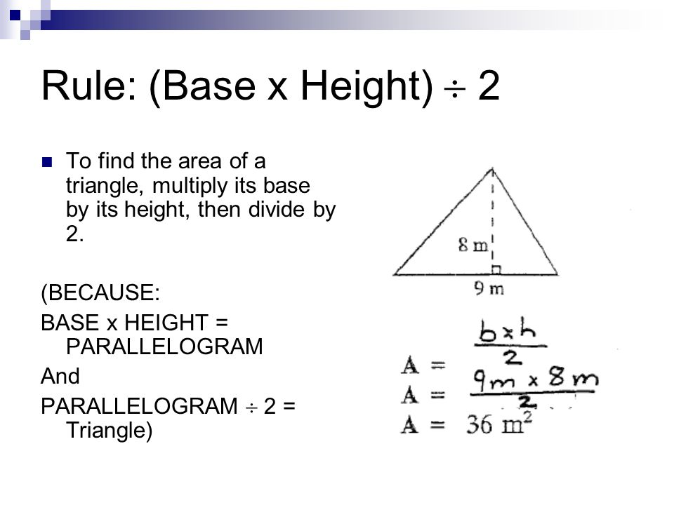Rule: (Base x Height) 2 To find the area of a triangle, multiply its base by its height, then divide by 2. (BECAUSE: BASE x HEIGHT = PARALLELOGRAM And