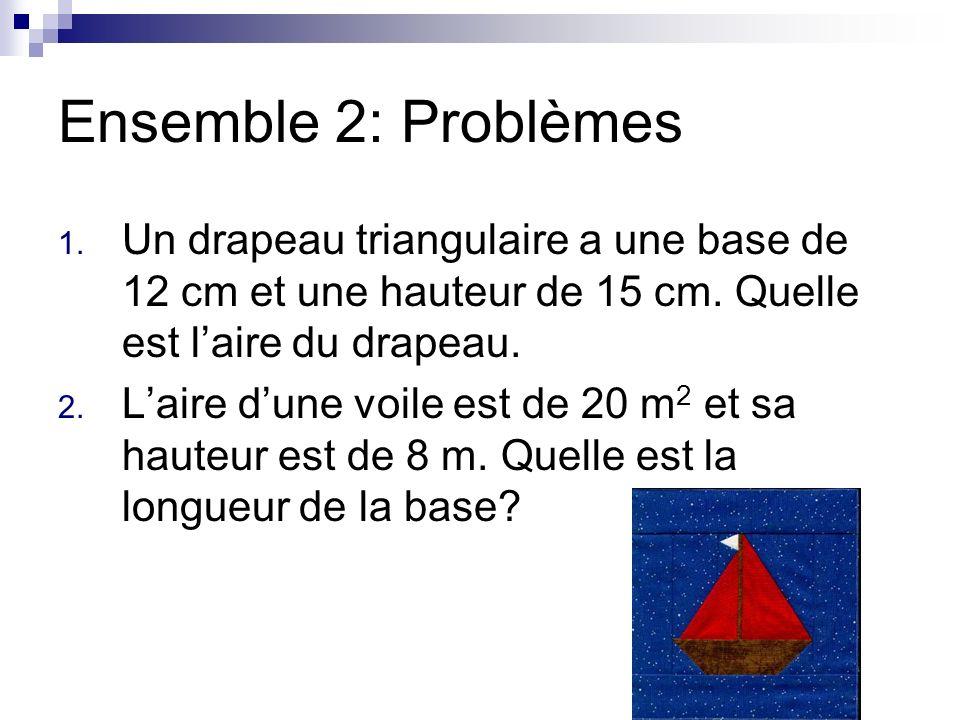 Ensemble 2: Problèmes 1. Un drapeau triangulaire a une base de 12 cm et une hauteur de 15 cm. Quelle est laire du drapeau. 2. Laire dune voile est de