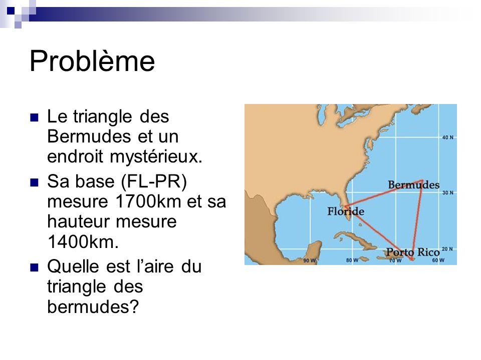 Problème Le triangle des Bermudes et un endroit mystérieux. Sa base (FL-PR) mesure 1700km et sa hauteur mesure 1400km. Quelle est laire du triangle de