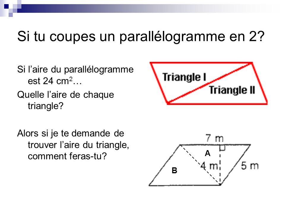 Si tu coupes un parallélogramme en 2? Si laire du parallélogramme est 24 cm 2 … Quelle laire de chaque triangle? Alors si je te demande de trouver lai