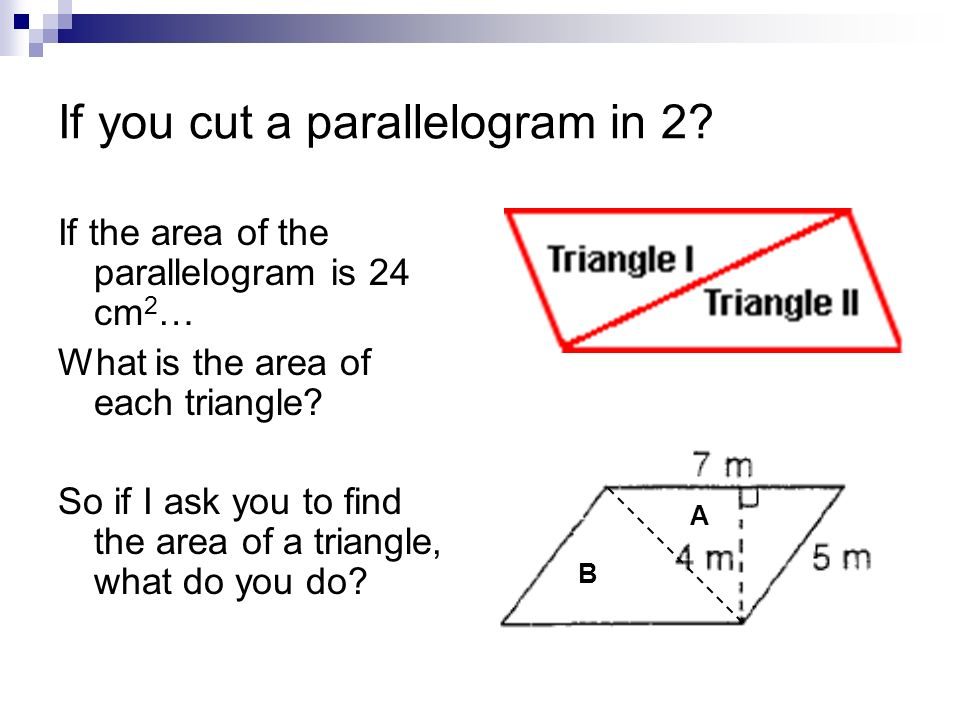If you cut a parallelogram in 2? If the area of the parallelogram is 24 cm 2 … What is the area of each triangle? So if I ask you to find the area of