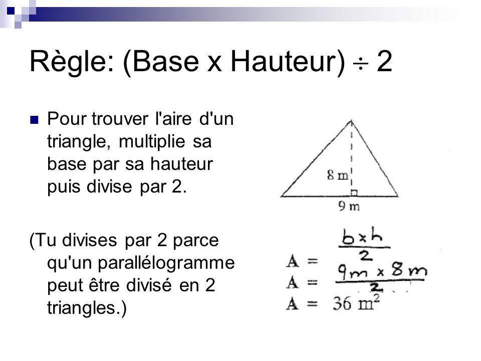 Règle: (Base x Hauteur) 2 Pour trouver l'aire d'un triangle, multiplie sa base par sa hauteur puis divise par 2. (Tu divises par 2 parce qu'un parallé