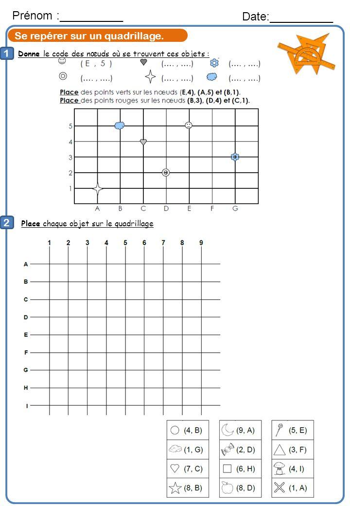 Donne le code des nœuds où se trouvent ces objets : Prénom :__________ Date:__________ 1 2 Place chaque objet sur le quadrillage Se repérer sur un qua