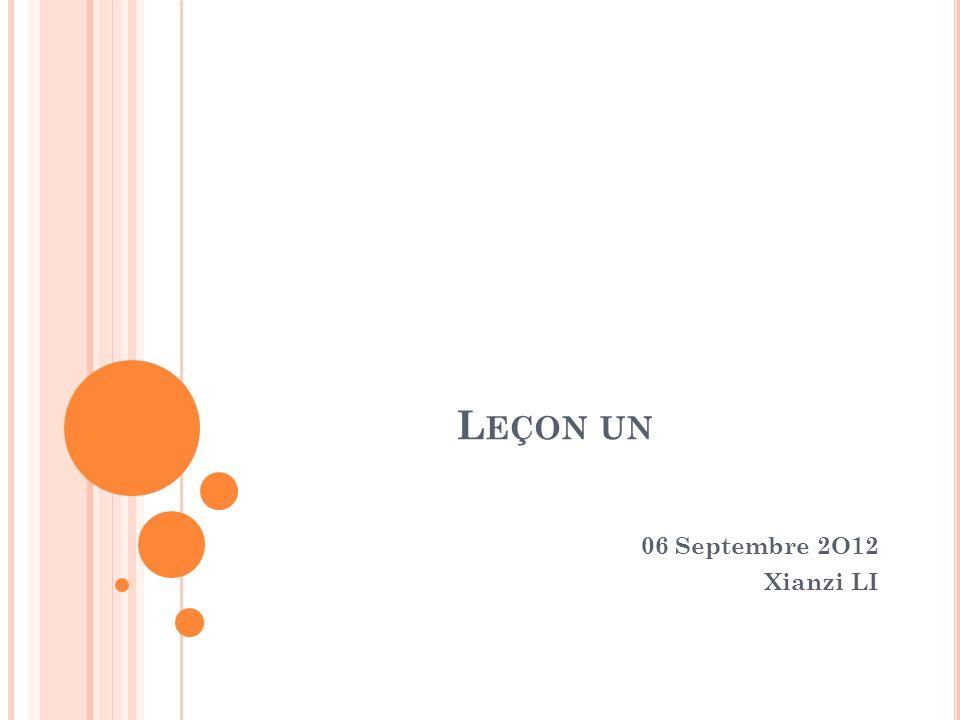 L EÇON UN 06 Septembre 2O12 Xianzi LI