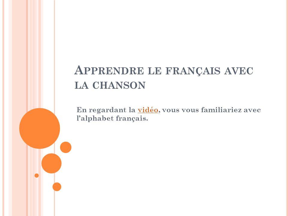 A PPRENDRE LE FRANÇAIS AVEC LA CHANSON En regardant la vidéo, vous vous familiariez avec lalphabet français.vidéo