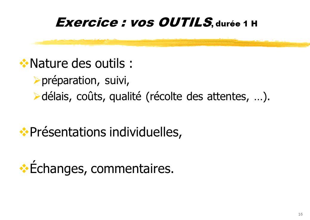 16 Exercice : vos OUTILS, durée 1 H Nature des outils : préparation, suivi, délais, coûts, qualité (récolte des attentes, …). Présentations individuel