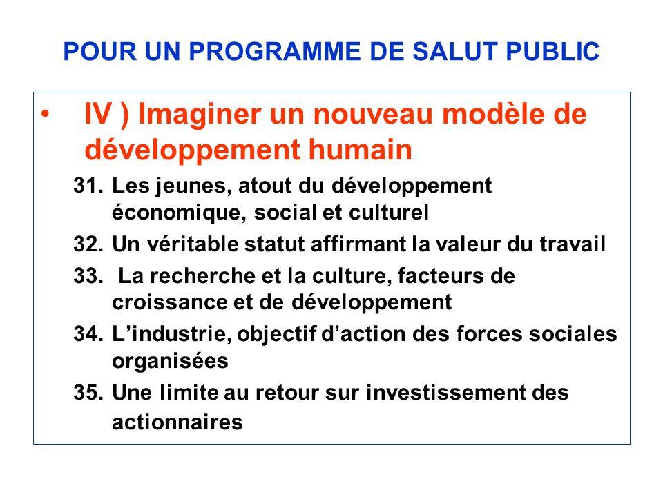 POUR UN PROGRAMME DE SALUT PUBLIC IV ) Imaginer un nouveau modèle de développement humain 31.Les jeunes, atout du développement économique, social et culturel 32.Un véritable statut affirmant la valeur du travail 33.
