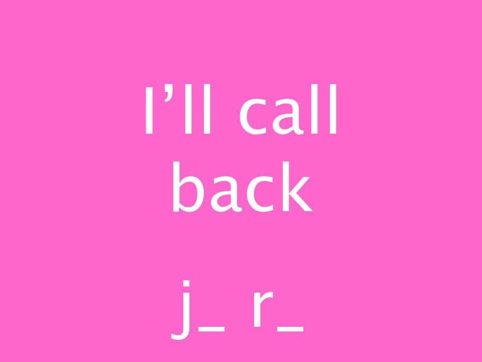Ill call back j_ r_