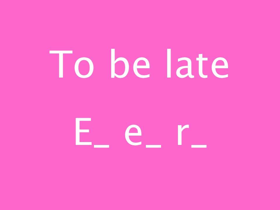 To be late E_ e_ r_