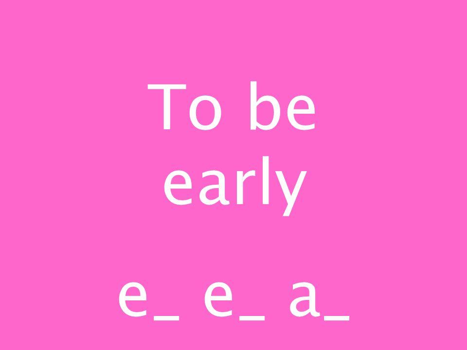 To be early e_ e_ a_