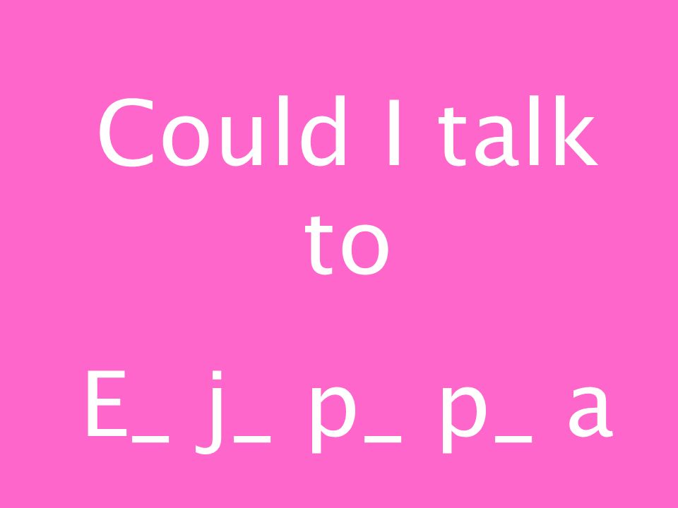 Could I talk to E_ j_ p_ p_ a