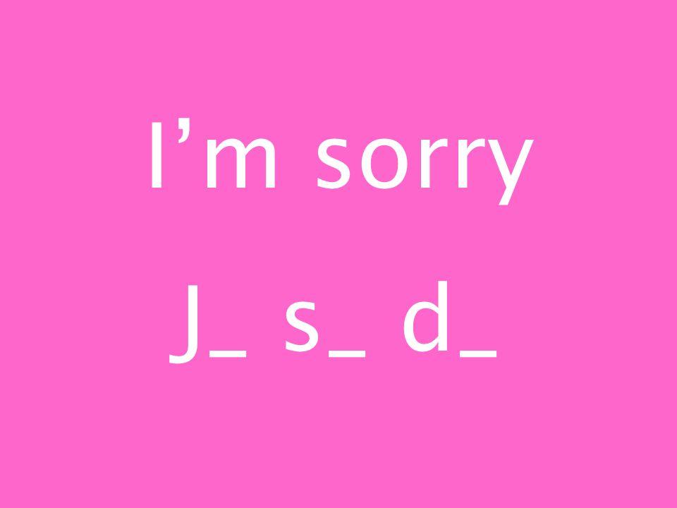 Im sorry J_ s_ d_