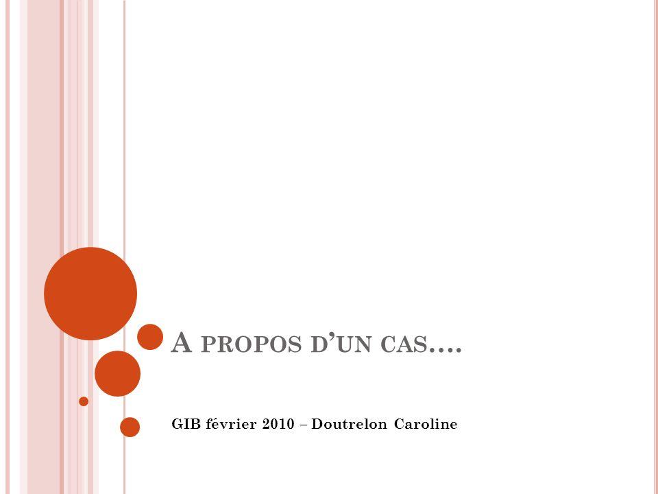 A PROPOS D UN CAS …. GIB février 2010 – Doutrelon Caroline