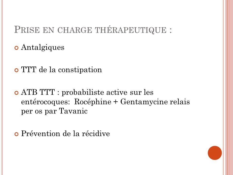 P RISE EN CHARGE THÉRAPEUTIQUE : Antalgiques TTT de la constipation ATB TTT : probabiliste active sur les entérocoques: Rocéphine + Gentamycine relais