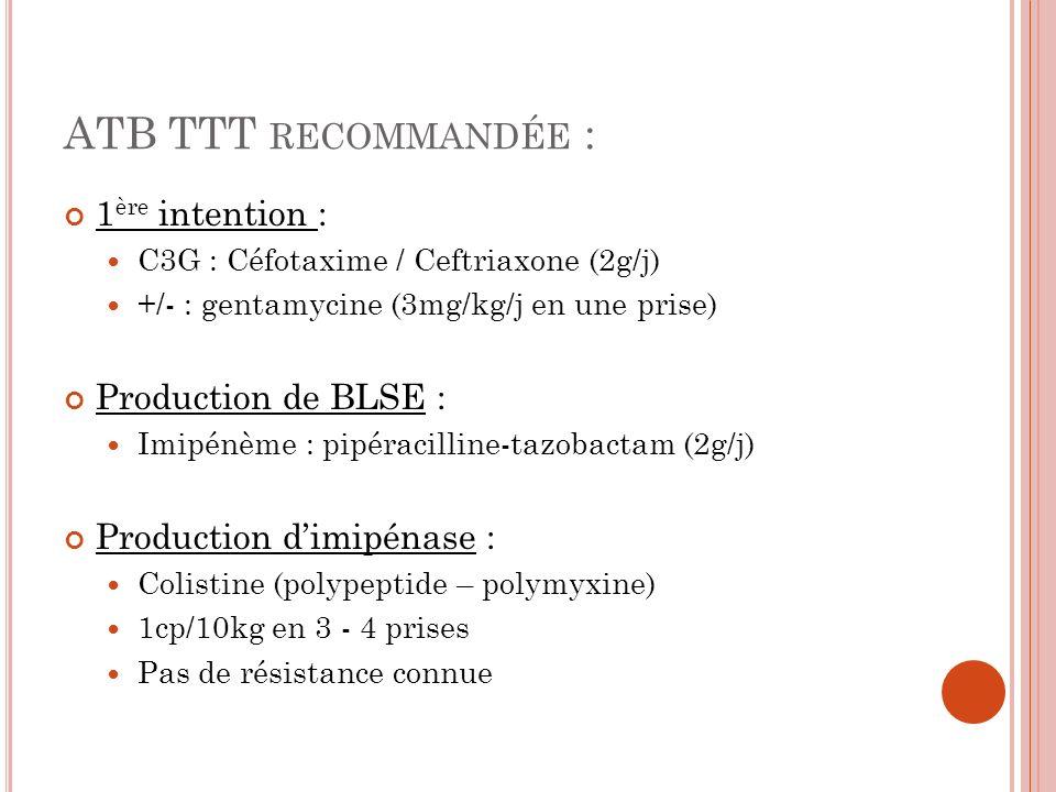 ATB TTT RECOMMANDÉE : 1 ère intention : C3G : Céfotaxime / Ceftriaxone (2g/j) +/- : gentamycine (3mg/kg/j en une prise) Production de BLSE : Imipénème