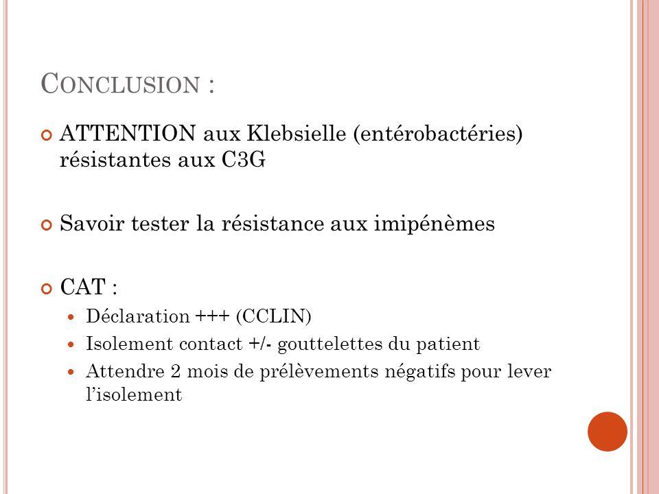 C ONCLUSION : ATTENTION aux Klebsielle (entérobactéries) résistantes aux C3G Savoir tester la résistance aux imipénèmes CAT : Déclaration +++ (CCLIN)