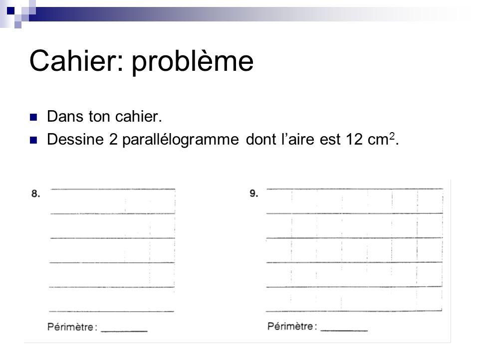 Cahier: problème Dans ton cahier. Dessine 2 parallélogramme dont laire est 12 cm 2.