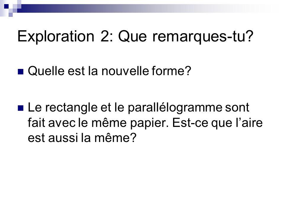 Exploration 2: Que remarques-tu? Quelle est la nouvelle forme? Le rectangle et le parallélogramme sont fait avec le même papier. Est-ce que laire est