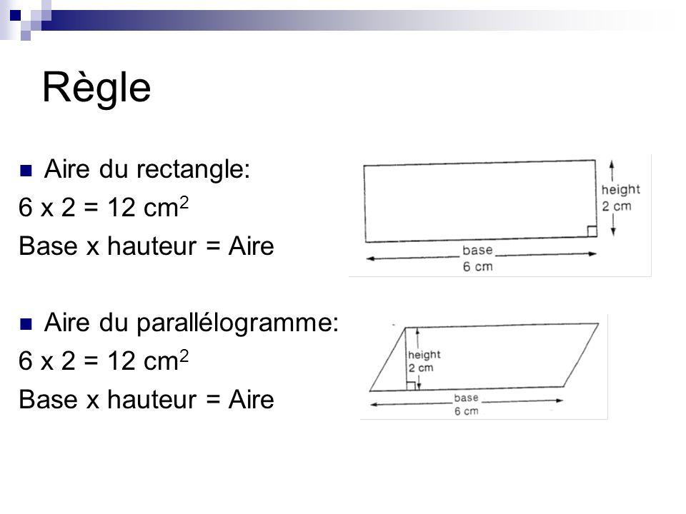 Règle Aire du rectangle: 6 x 2 = 12 cm 2 Base x hauteur = Aire Aire du parallélogramme: 6 x 2 = 12 cm 2 Base x hauteur = Aire