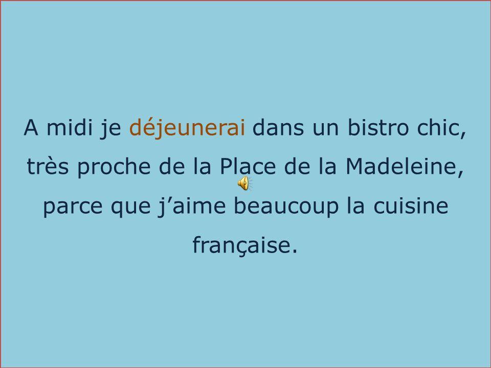 A midi je déjeunerai dans un bistro chic, très proche de la Place de la Madeleine, parce que jaime beaucoup la cuisine française.