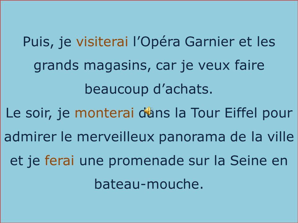 Puis, je visiterai lOpéra Garnier et les grands magasins, car je veux faire beaucoup dachats. Le soir, je monterai dans la Tour Eiffel pour admirer le