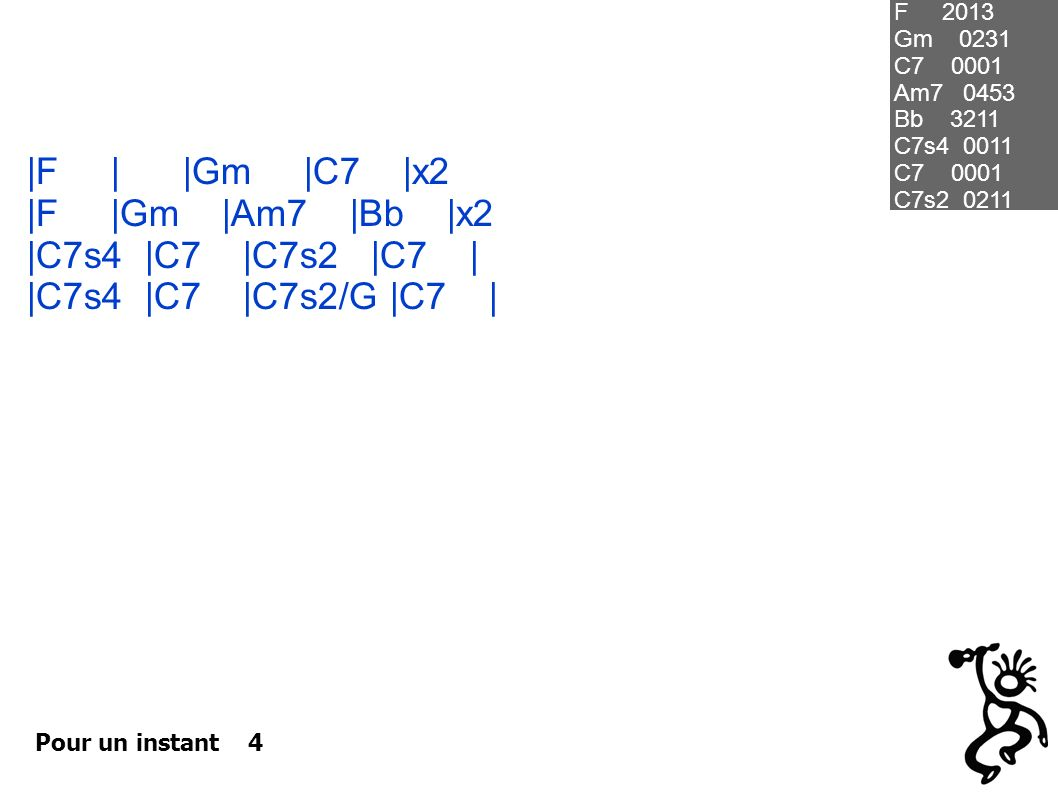 Pour un instant 4  F    Gm  C7  x2  F  Gm  Am7  Bb  x2  C7s4  C7  C7s2  C7    C7s4  C7  C7s2/G  C7   F 2013 Gm 0231 C7 0001 Am7 0453 Bb 3211 C7s4 0011