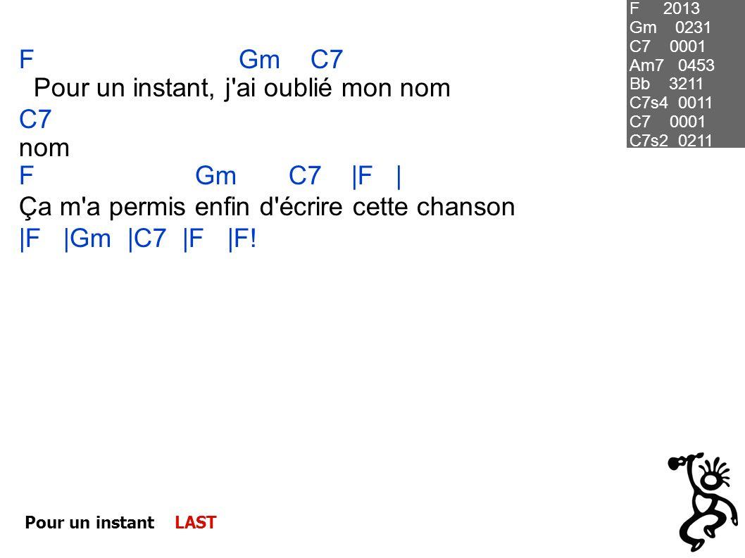 Pour un instant LAST F Gm C7 Pour un instant, j'ai oublié mon nom C7 nom F Gm C7  F   Ça m'a permis enfin d'écrire cette chanson  F  Gm  C7  F  F! F 2