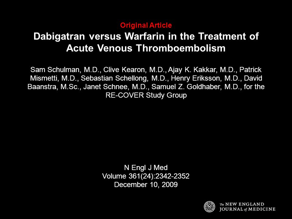 Original Article Dabigatran versus Warfarin in the Treatment of Acute Venous Thromboembolism Sam Schulman, M.D., Clive Kearon, M.D., Ajay K. Kakkar, M