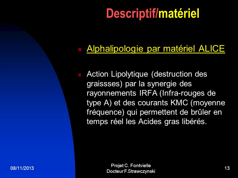 08/11/2013 Projet C. Fontvielle Docteur F.Strawczynski 12 MATERIELS SELECTIONNES Alphalipologie (Alice) Palper-rouler Radiofréquence Ultrasons Electro